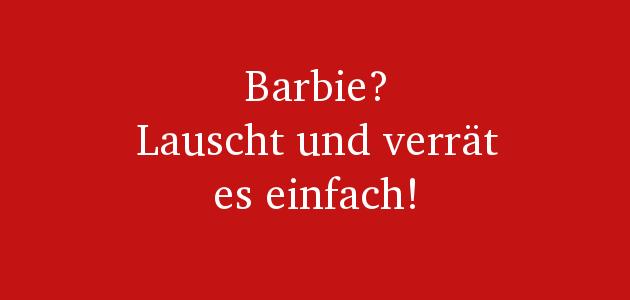 Barbie lauscht – und alle anderen auch